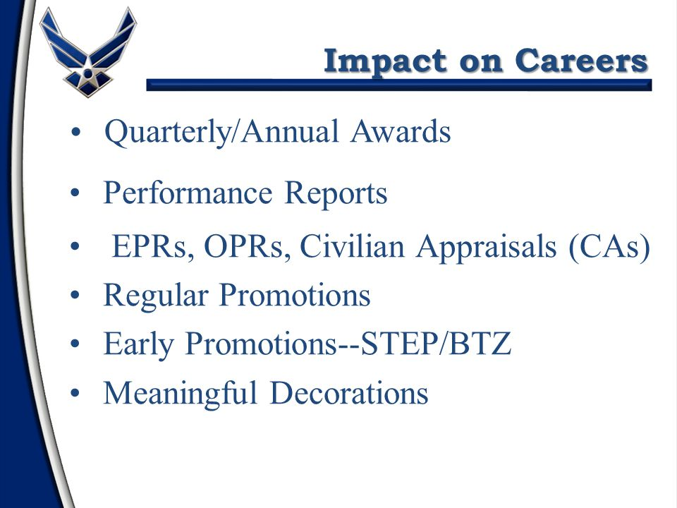Impact on Careers Quarterly/Annual Awards Performance Reports EPRs, OPRs, Civilian Appraisals (CAs) Regular Promotions Early Promotions--STEP/BTZ Meaningful Decorations