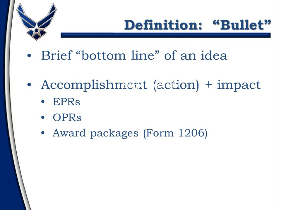 Brief bottom line of an idea Accomplishment (action) + impact EPRs OPRs Award packages (Form 1206) Definition: Bullet Note: Bullet statements are usually descriptive phrases Single idea bullet Accomplishment-impact bullet