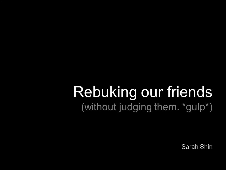 Rebuking our friends (without judging them. *gulp*) Sarah Shin
