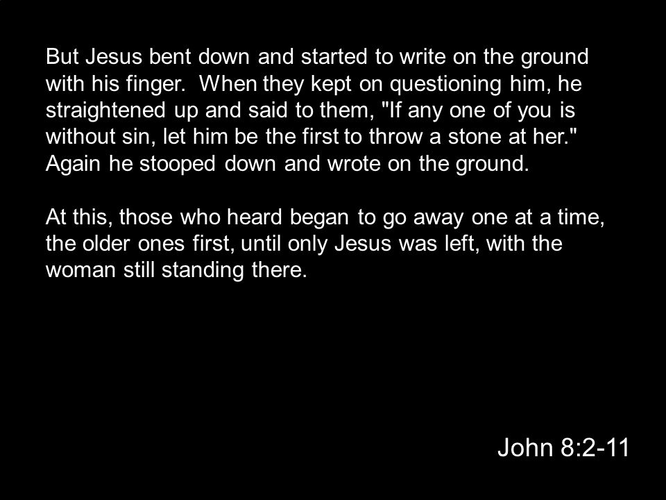 John 8:2-11 But Jesus bent down and started to write on the ground with his finger. When they kept on questioning him, he straightened up and said to