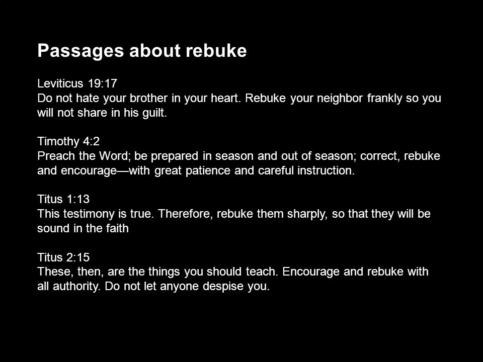 Passages about rebuke Leviticus 19:17 Do not hate your brother in your heart. Rebuke your neighbor frankly so you will not share in his guilt. Timothy
