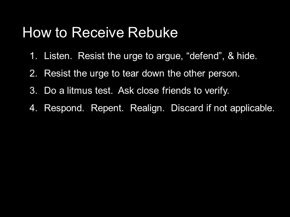 """How to Receive Rebuke 1. Listen. Resist the urge to argue, """"defend"""", & hide. 2. Resist the urge to tear down the other person. 3. Do a litmus test. As"""