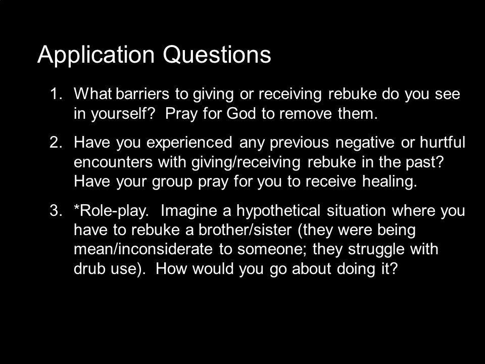 Application Questions 1. What barriers to giving or receiving rebuke do you see in yourself? Pray for God to remove them. 2. Have you experienced any