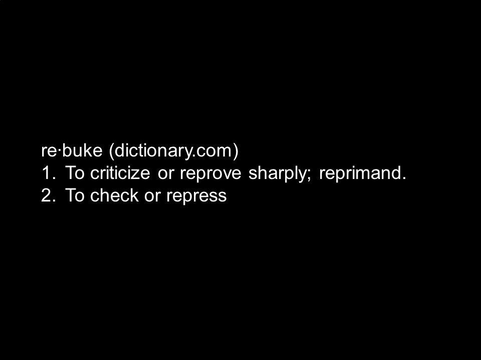 re·buke (dictionary.com) 1. To criticize or reprove sharply; reprimand. 2. To check or repress