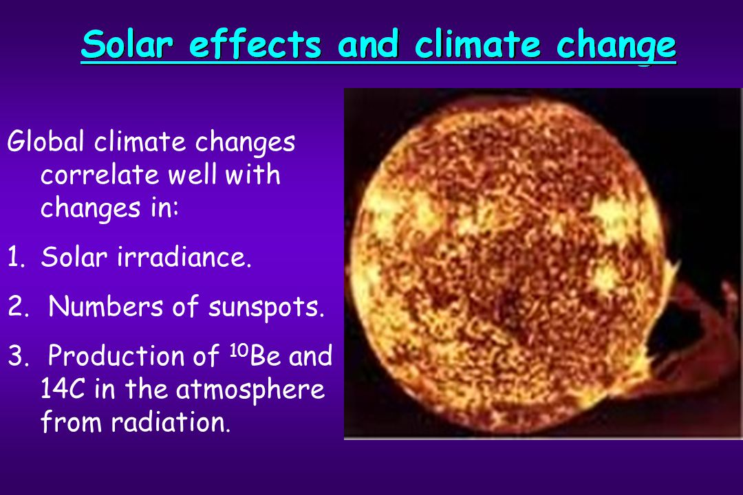 Global climate changes correlate well with changes in: 1.Solar irradiance. 2. Numbers of sunspots. 3. Production of 10 Be and 14C in the atmosphere fr