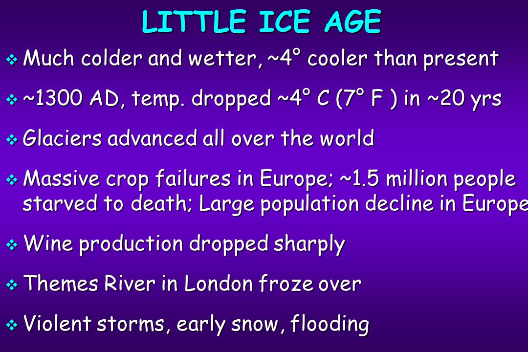 LITTLE ICE AGE  Much colder and wetter, ~4° cooler than present  ~1300 AD, temp.