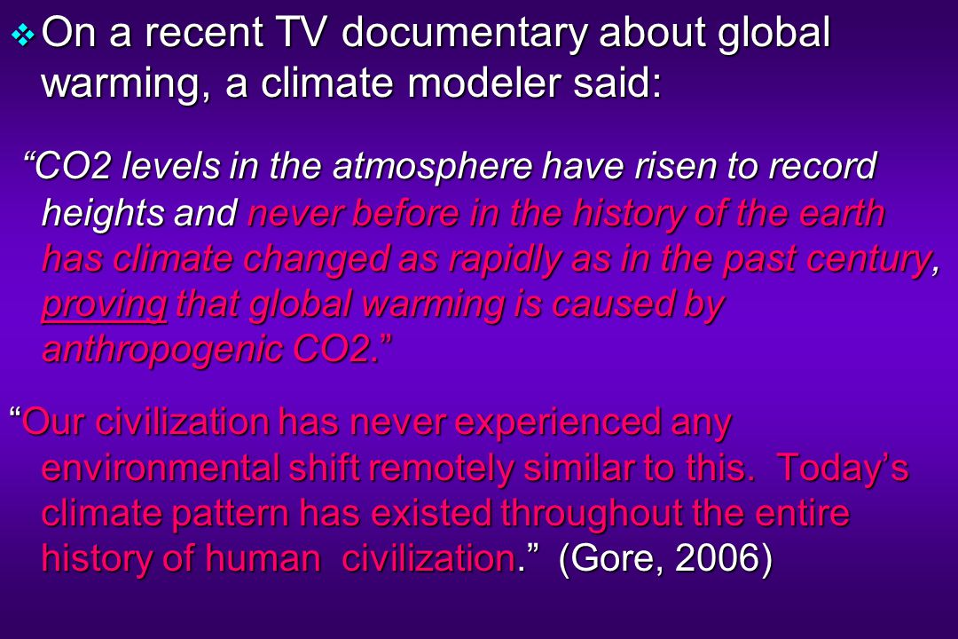  On a recent TV documentary about global warming, a climate modeler said: CO2 levels in the atmosphere have risen to record heights and never before in the history of the earth has climate changed as rapidly as in the past century, proving that global warming is caused by anthropogenic CO2. CO2 levels in the atmosphere have risen to record heights and never before in the history of the earth has climate changed as rapidly as in the past century, proving that global warming is caused by anthropogenic CO2. Our civilization has never experienced any environmental shift remotely similar to this.