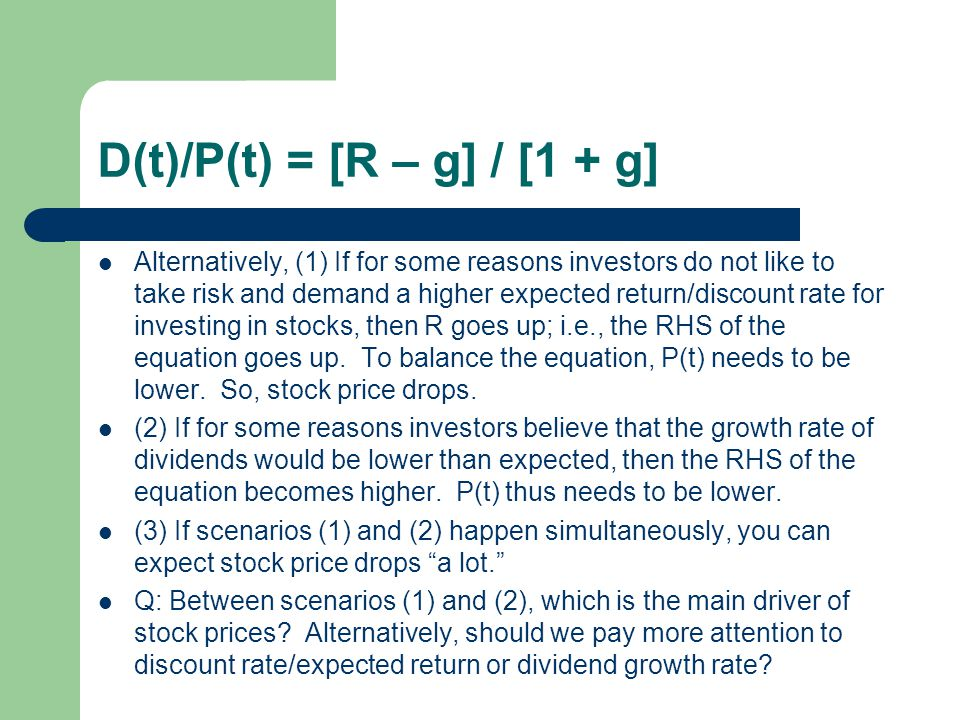 D(t)/P(t) = [R – g] / [1 + g] Alternatively, (1) If for some reasons investors do not like to take risk and demand a higher expected return/discount r