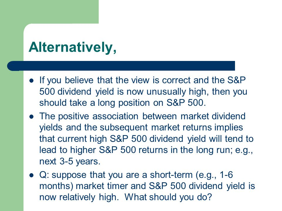 Alternatively, If you believe that the view is correct and the S&P 500 dividend yield is now unusually high, then you should take a long position on S