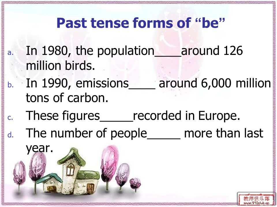 Past tense forms of be a. In 1980, the population____around 126 million birds.