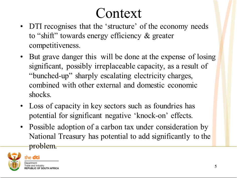Recommendations Carbon tax should be approached with caution given the existing threats to the manufacturing sector Support the re-capitalisation of energy intensive capital equipment by installing energy efficient technologies and systems: MCEP incentive made available for this purpose, amongst others.