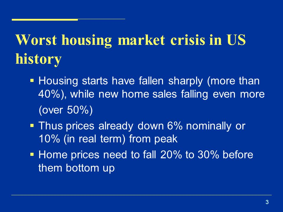 3 Worst housing market crisis in US history  Housing starts have fallen sharply (more than 40%), while new home sales falling even more (over 50%)  Thus prices already down 6% nominally or 10% (in real term) from peak  Home prices need to fall 20% to 30% before them bottom up
