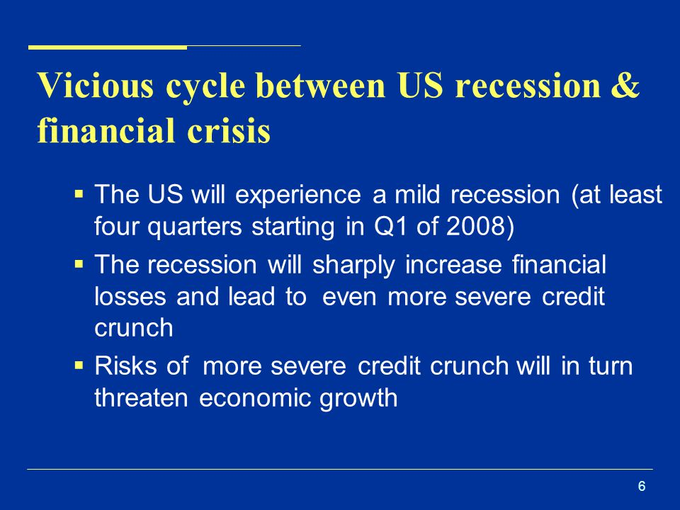 6 Vicious cycle between US recession & financial crisis  The US will experience a mild recession (at least four quarters starting in Q1 of 2008)  The recession will sharply increase financial losses and lead to even more severe credit crunch  Risks of more severe credit crunch will in turn threaten economic growth