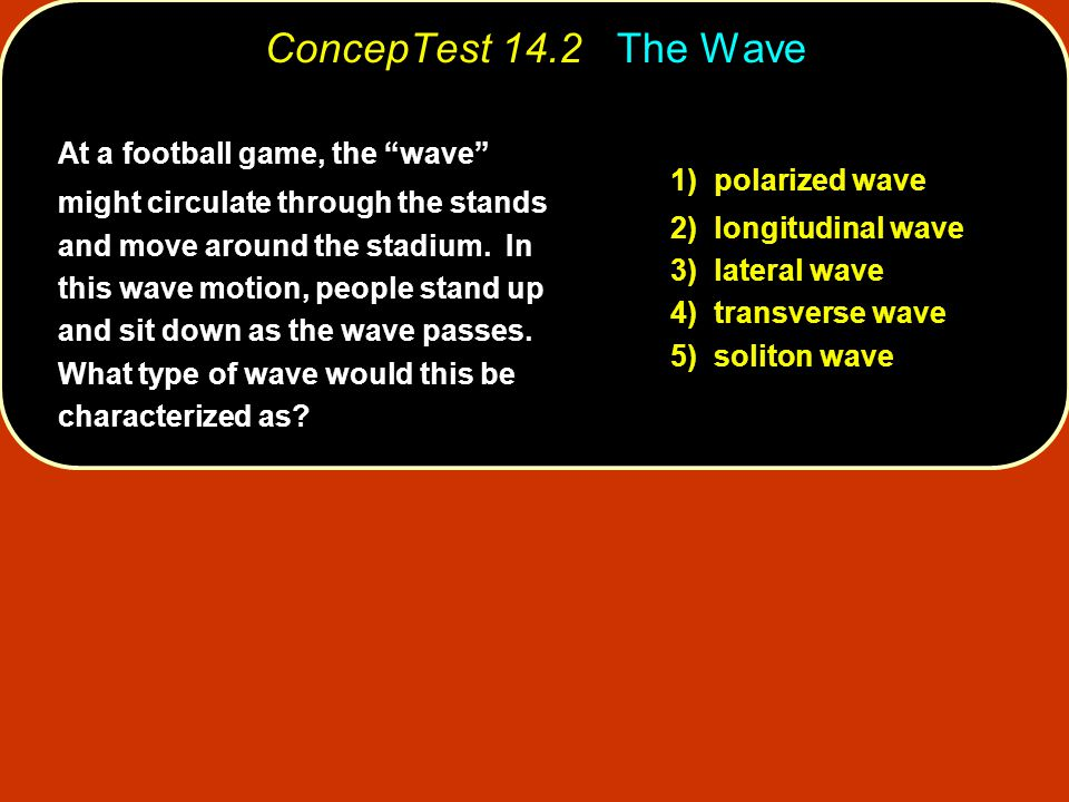 "At a football game, the ""wave"" might circulate through the stands and move around the stadium. In this wave motion, people stand up and sit down as th"