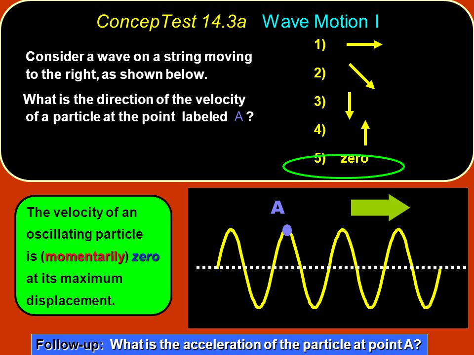 ConcepTest 14.3a Wave Motion I Consider a wave on a string moving to the right, as shown below. What is the direction of the velocity of a particle at