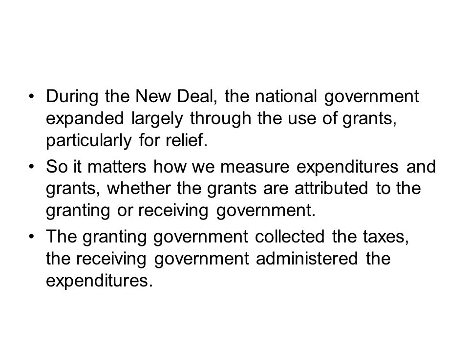 During the New Deal, the national government expanded largely through the use of grants, particularly for relief.