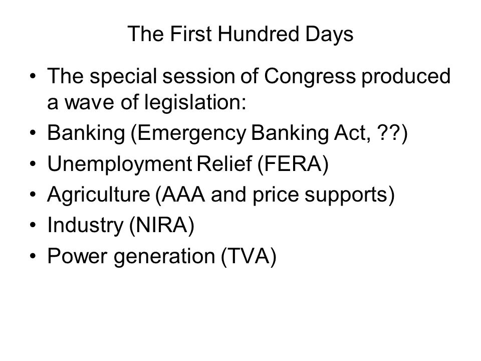 The First Hundred Days The special session of Congress produced a wave of legislation: Banking (Emergency Banking Act, ??) Unemployment Relief (FERA) Agriculture (AAA and price supports) Industry (NIRA) Power generation (TVA)