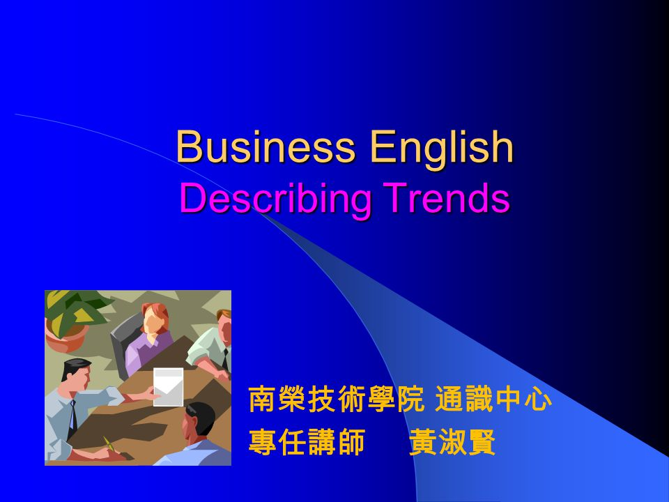 Business English Describing Trends 南榮技術學院 通識中心 專任講師 黃淑賢