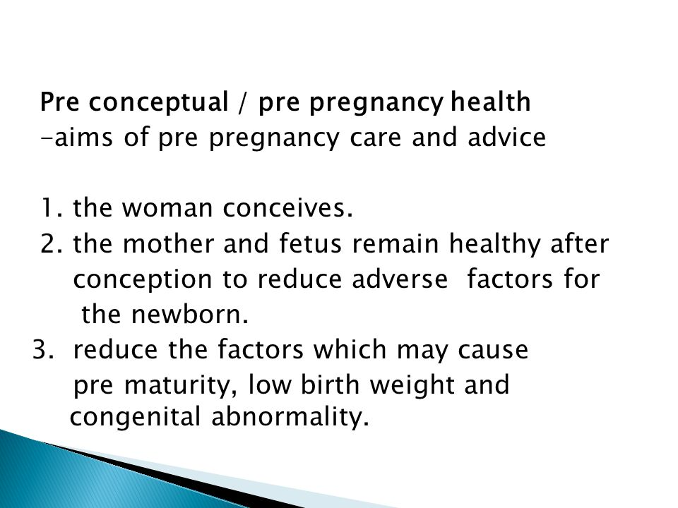 Pre conceptual / pre pregnancy health -aims of pre pregnancy care and advice 1. the woman conceives. 2. the mother and fetus remain healthy after conc