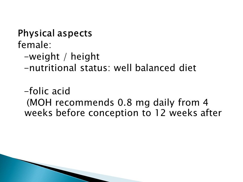 Physical aspects female: -weight / height -nutritional status: well balanced diet -folic acid (MOH recommends 0.8 mg daily from 4 weeks before conception to 12 weeks after