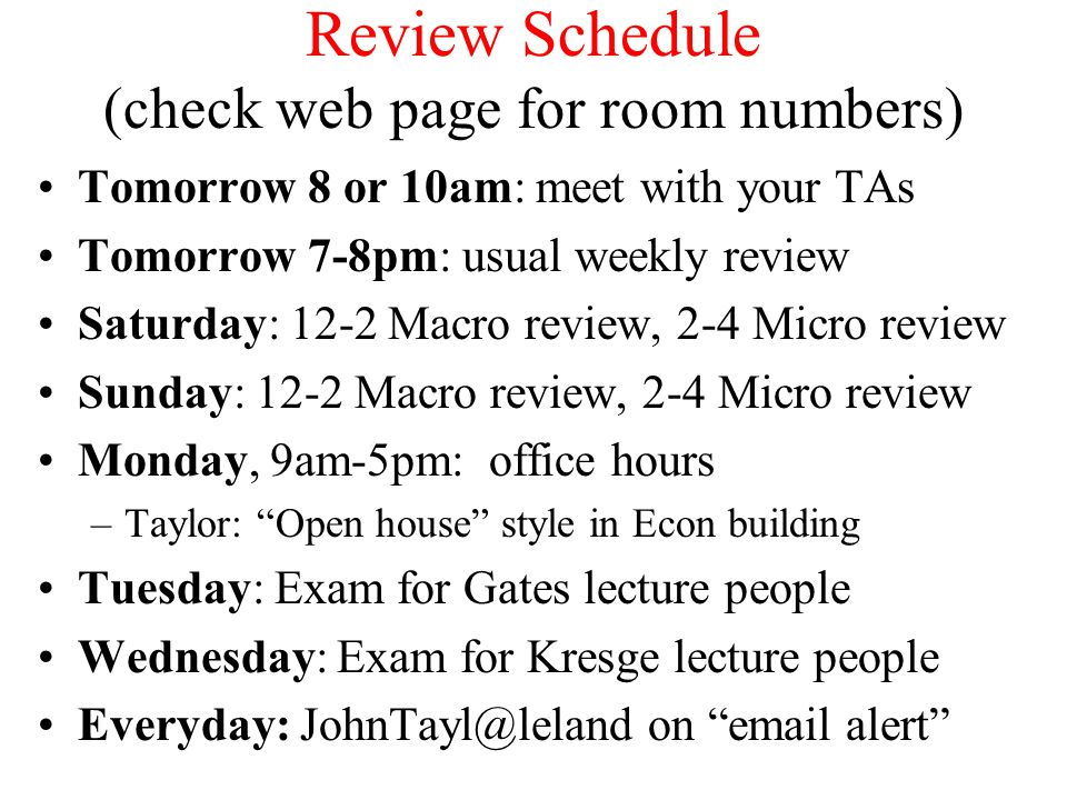 Review Schedule (check web page for room numbers) Tomorrow 8 or 10am: meet with your TAs Tomorrow 7-8pm: usual weekly review Saturday: 12-2 Macro review, 2-4 Micro review Sunday: 12-2 Macro review, 2-4 Micro review Monday, 9am-5pm: office hours –Taylor: Open house style in Econ building Tuesday: Exam for Gates lecture people Wednesday: Exam for Kresge lecture people Everyday: JohnTayl@leland on email alert
