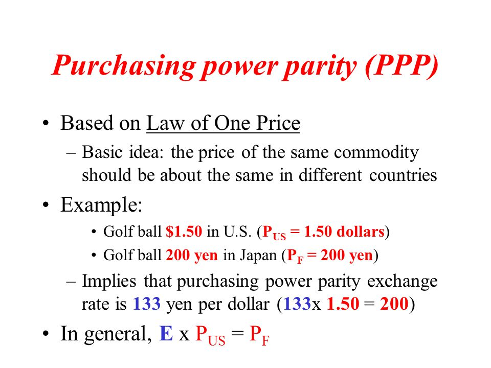 Purchasing power parity (PPP) Based on Law of One Price –Basic idea: the price of the same commodity should be about the same in different countries Example: Golf ball $1.50 in U.S.