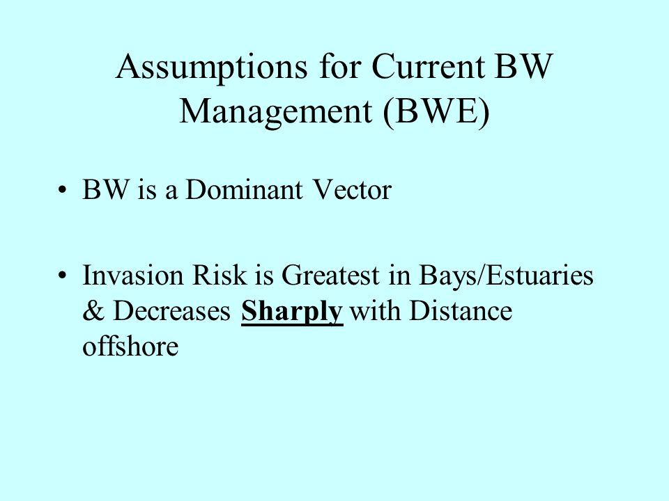Assumptions for Current BW Management (BWE) BW is a Dominant Vector Invasion Risk is Greatest in Bays/Estuaries & Decreases Sharply with Distance offshore