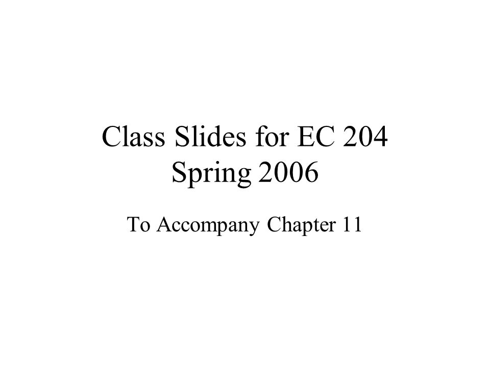 Class Slides for EC 204 Spring 2006 To Accompany Chapter 11