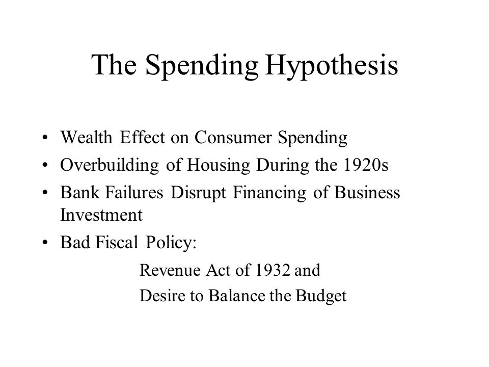 The Spending Hypothesis Wealth Effect on Consumer Spending Overbuilding of Housing During the 1920s Bank Failures Disrupt Financing of Business Investment Bad Fiscal Policy: Revenue Act of 1932 and Desire to Balance the Budget