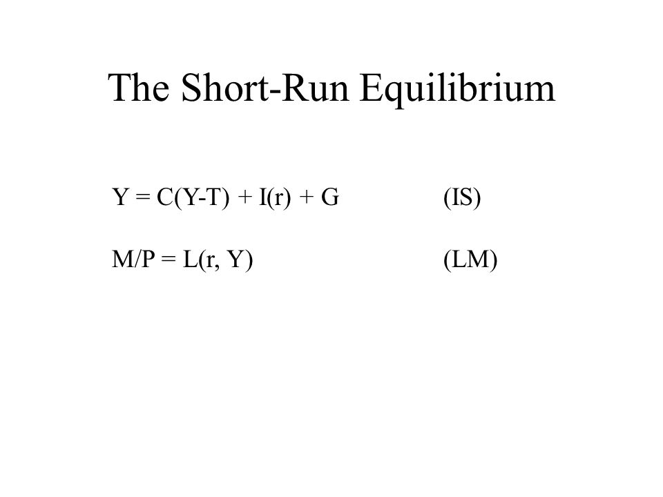 The Short-Run Equilibrium Y = C(Y-T) + I(r) + G(IS) M/P = L(r, Y)(LM)