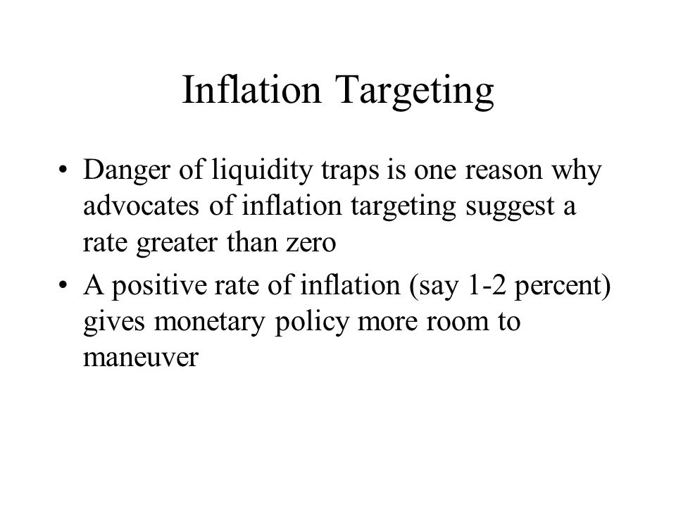 Inflation Targeting Danger of liquidity traps is one reason why advocates of inflation targeting suggest a rate greater than zero A positive rate of inflation (say 1-2 percent) gives monetary policy more room to maneuver