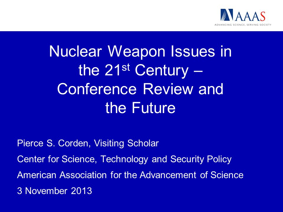 Nuclear Weapon Issues in the 21 st Century – Conference Review and the Future Pierce S.
