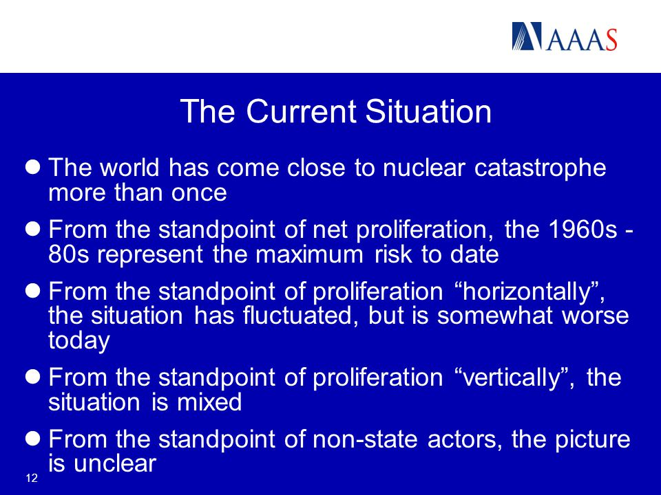 12 The Current Situation The world has come close to nuclear catastrophe more than once From the standpoint of net proliferation, the 1960s - 80s represent the maximum risk to date From the standpoint of proliferation horizontally , the situation has fluctuated, but is somewhat worse today From the standpoint of proliferation vertically , the situation is mixed From the standpoint of non-state actors, the picture is unclear