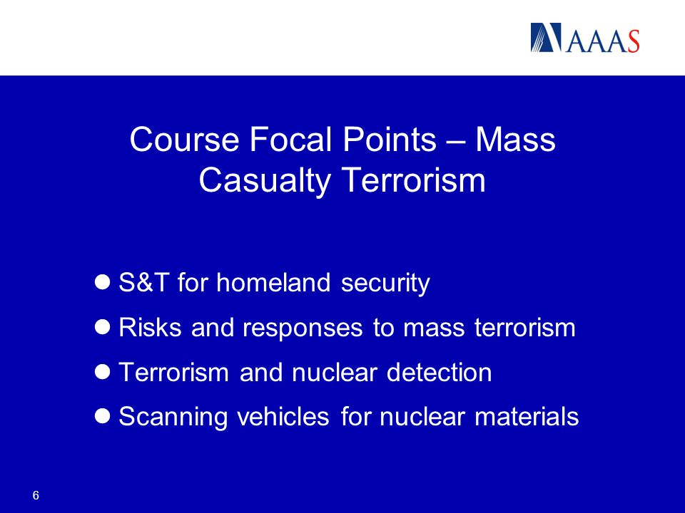 Course Focal Points – Mass Casualty Terrorism S&T for homeland security Risks and responses to mass terrorism Terrorism and nuclear detection Scanning vehicles for nuclear materials 6