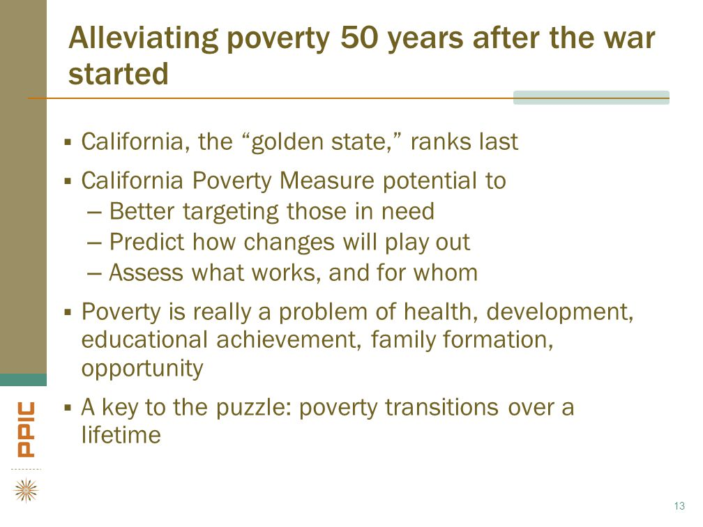 Alleviating poverty 50 years after the war started  California, the golden state, ranks last  California Poverty Measure potential to –Better targeting those in need –Predict how changes will play out –Assess what works, and for whom  Poverty is really a problem of health, development, educational achievement, family formation, opportunity  A key to the puzzle: poverty transitions over a lifetime 13