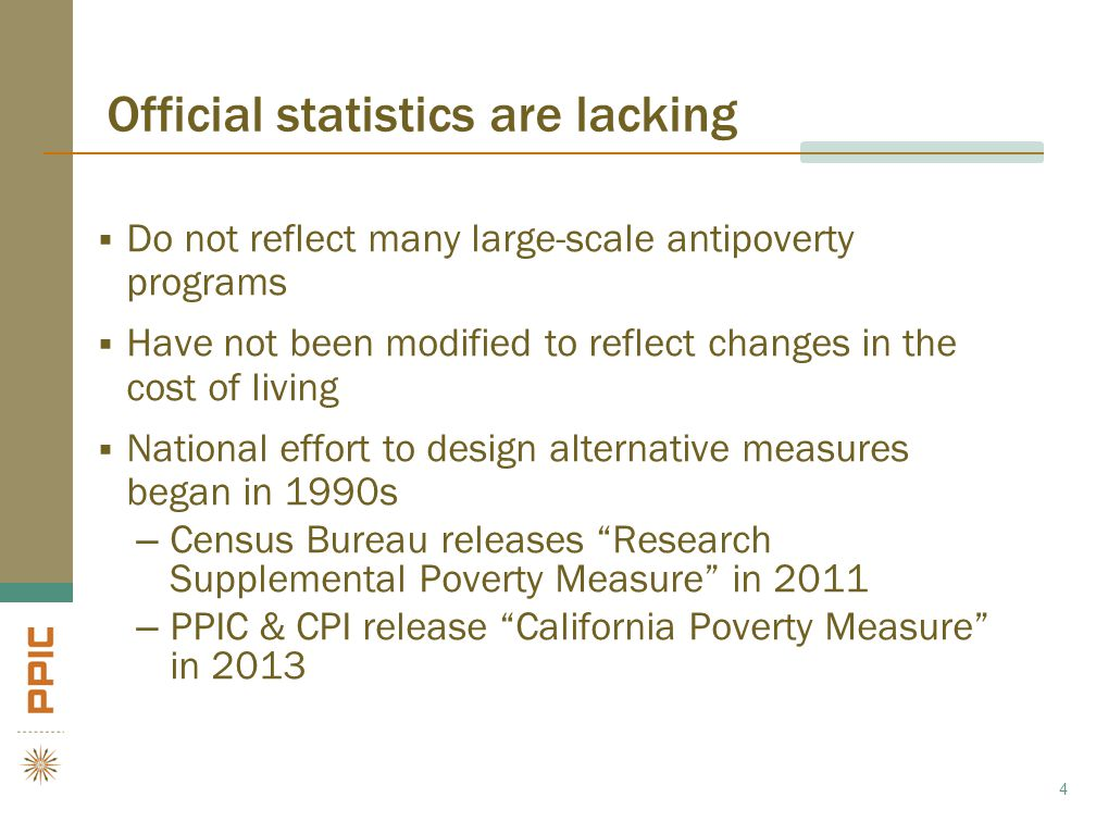 Official statistics are lacking  Do not reflect many large-scale antipoverty programs  Have not been modified to reflect changes in the cost of living  National effort to design alternative measures began in 1990s –Census Bureau releases Research Supplemental Poverty Measure in 2011 –PPIC & CPI release California Poverty Measure in 2013 4