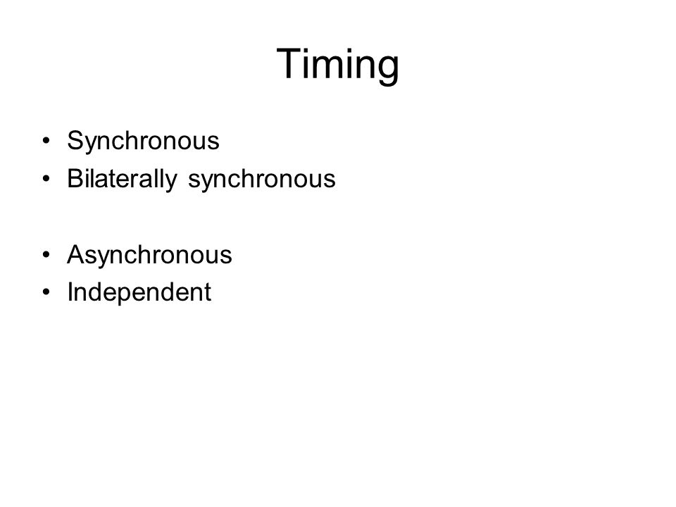 Timing Synchronous Bilaterally synchronous Asynchronous Independent