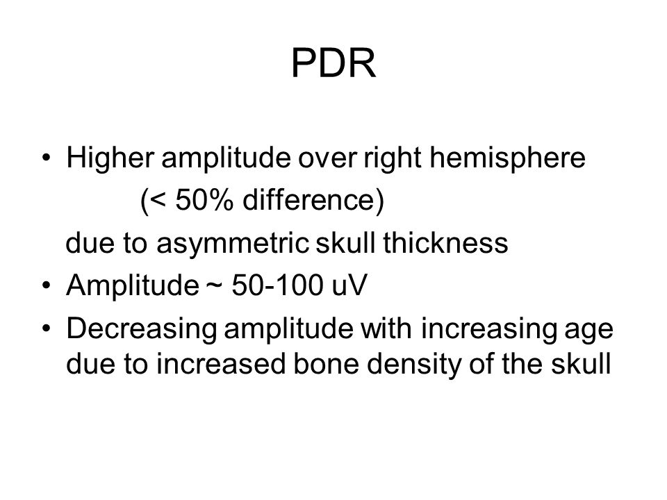 PDR Higher amplitude over right hemisphere (< 50% difference) due to asymmetric skull thickness Amplitude ~ 50-100 uV Decreasing amplitude with increasing age due to increased bone density of the skull