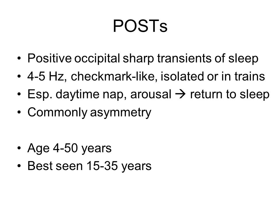 POSTs Positive occipital sharp transients of sleep 4-5 Hz, checkmark-like, isolated or in trains Esp.