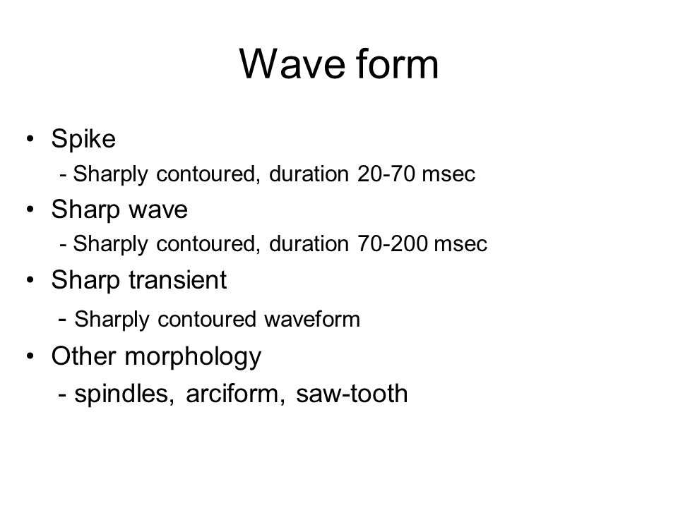 Wave form Spike - Sharply contoured, duration 20-70 msec Sharp wave - Sharply contoured, duration 70-200 msec Sharp transient - Sharply contoured waveform Other morphology - spindles, arciform, saw-tooth