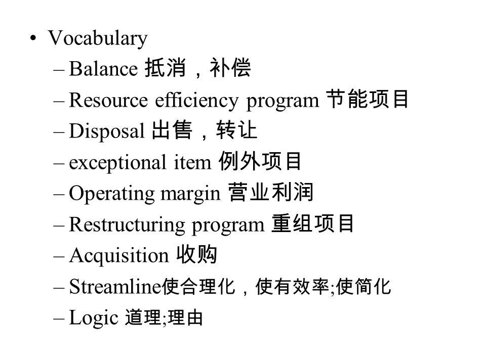 Vocabulary –Balance 抵消,补偿 –Resource efficiency program 节能项目 –Disposal 出售,转让 –exceptional item 例外项目 –Operating margin 营业利润 –Restructuring program 重组项目 –Acquisition 收购 –Streamline 使合理化,使有效率 ; 使简化 –Logic 道理 ; 理由