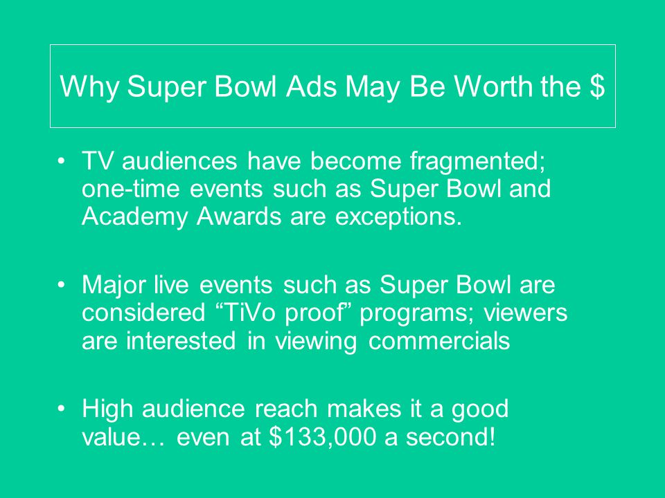 Why Super Bowl Ads May Be Worth the $ TV audiences have become fragmented; one-time events such as Super Bowl and Academy Awards are exceptions.