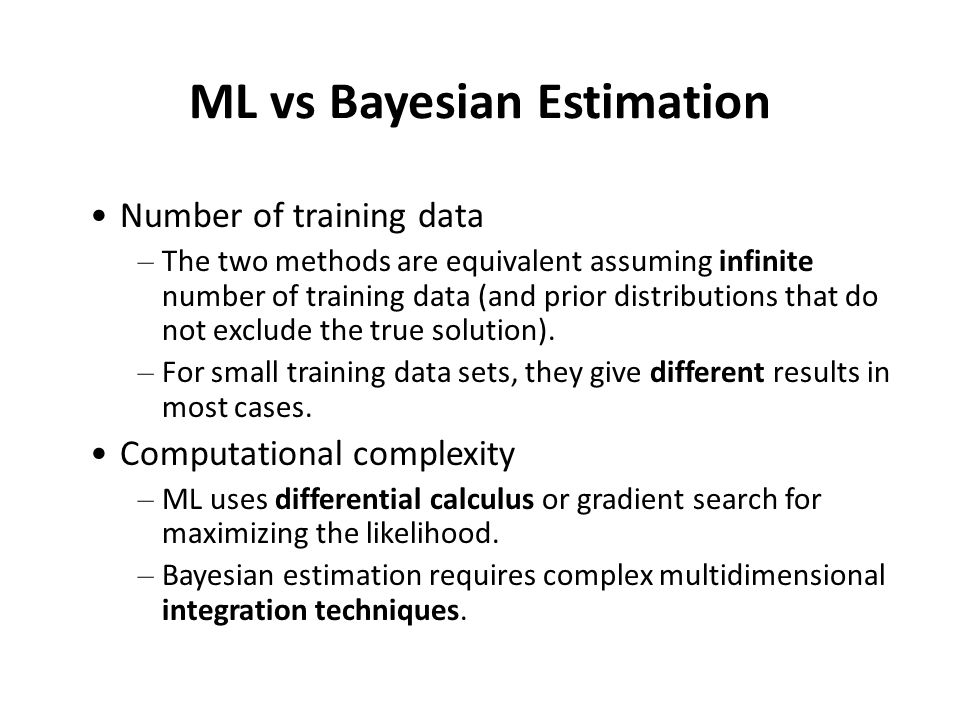 ML vs Bayesian Estimation (cont'd) Solution complexity – Easier to interpret ML solutions (i.e., must be of the assumed parametric form).