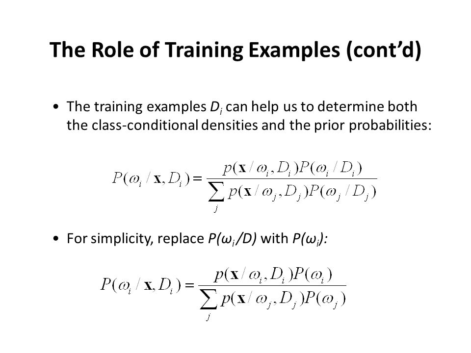 Bayesian Estimation (BE) Need to estimate p(x/ω i,D i ) for every class ω i If the samples in D j give no information about  i, we need to solve c independent problems of the following form: Given D, estimate p(x/D)