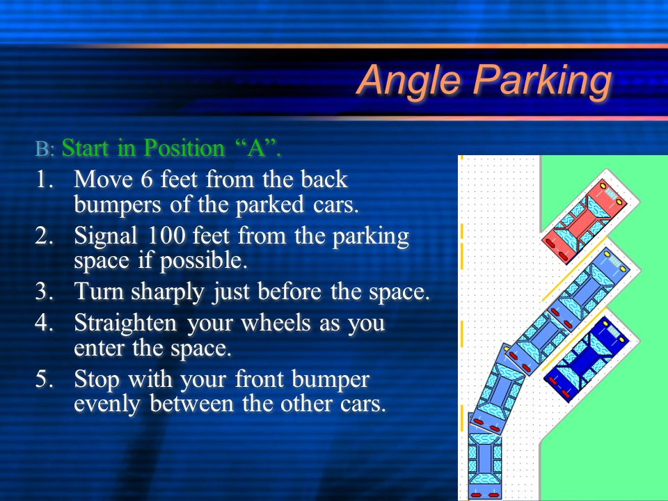 Angle Parking B: Start in Position A .1.Move 6 feet from the back bumpers of the parked cars.