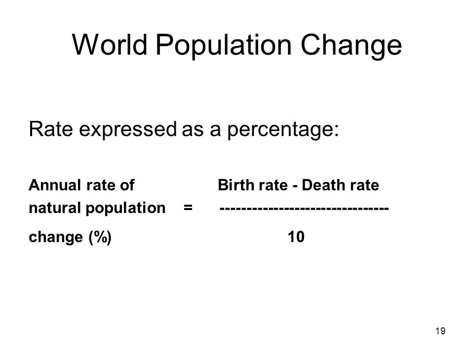 19 World Population Change Rate expressed as a percentage: Annual rate of Birth rate - Death rate natural population = -------------------------------- change (%) 10