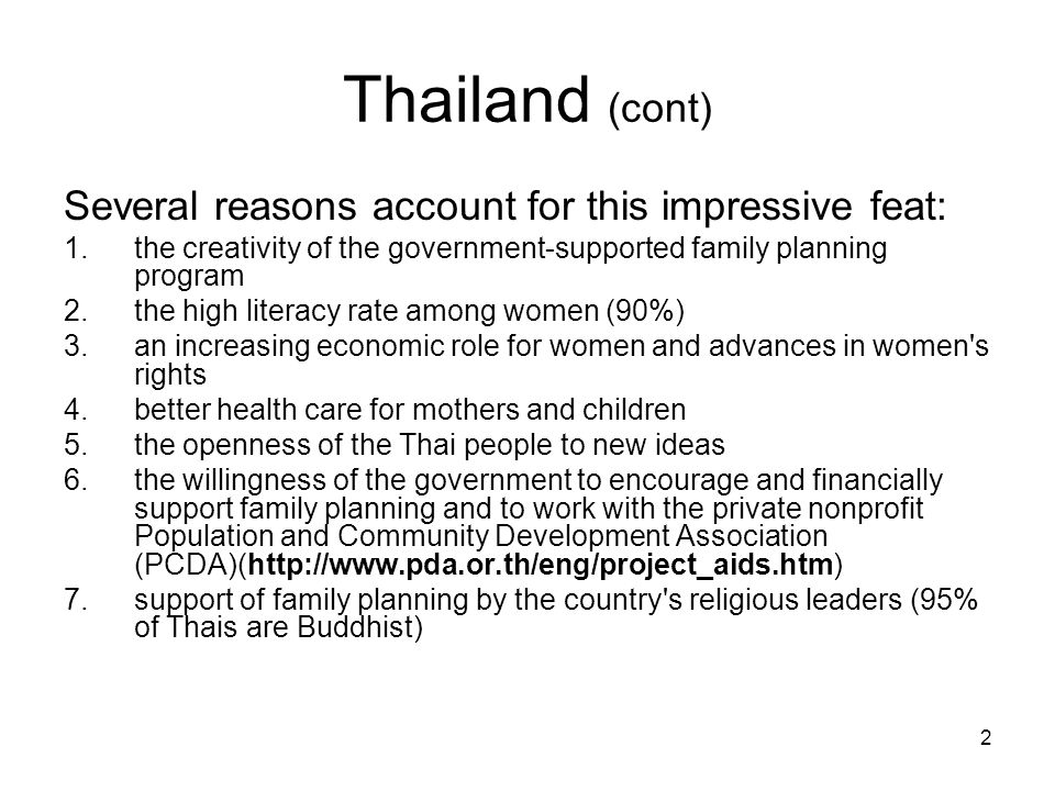 2 Thailand (cont) Several reasons account for this impressive feat: 1.the creativity of the government-supported family planning program 2.the high literacy rate among women (90%) 3.an increasing economic role for women and advances in women s rights 4.better health care for mothers and children 5.the openness of the Thai people to new ideas 6.the willingness of the government to encourage and financially support family planning and to work with the private nonprofit Population and Community Development Association (PCDA)(http://www.pda.or.th/eng/project_aids.htm) 7.support of family planning by the country s religious leaders (95% of Thais are Buddhist)