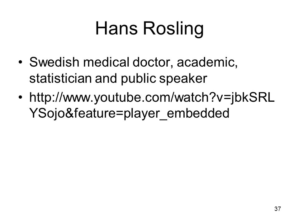 Hans Rosling Swedish medical doctor, academic, statistician and public speaker http://www.youtube.com/watch v=jbkSRL YSojo&feature=player_embedded 37