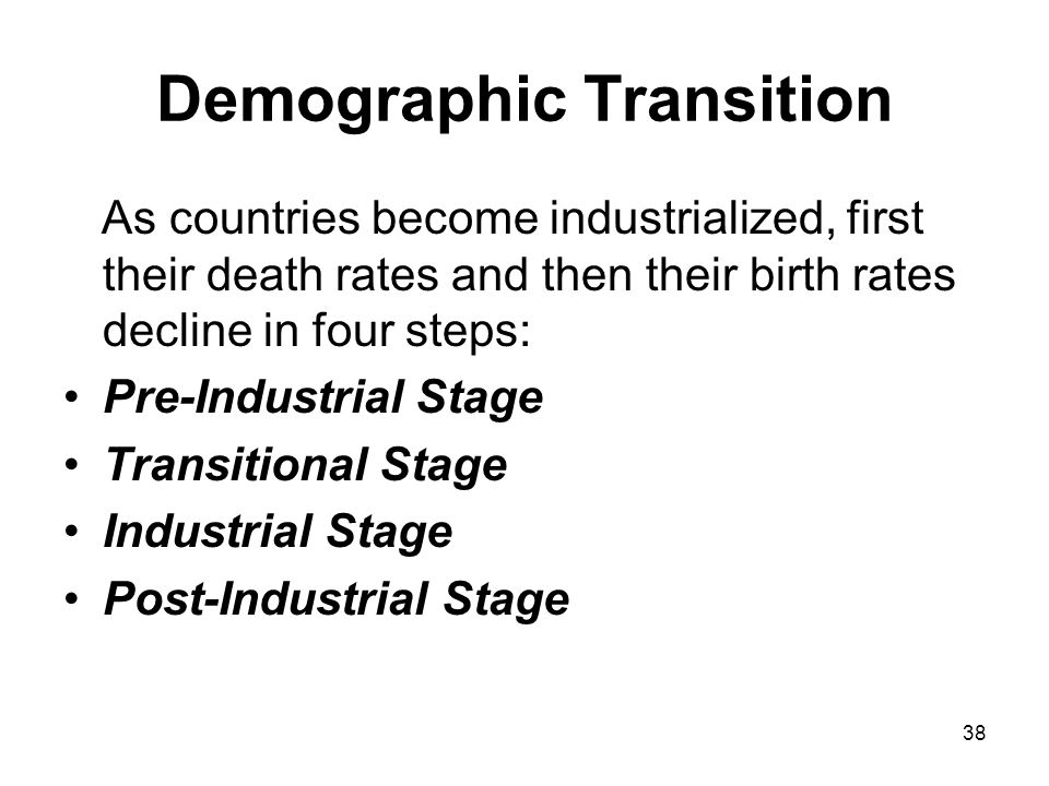 38 Demographic Transition As countries become industrialized, first their death rates and then their birth rates decline in four steps: Pre-Industrial Stage Transitional Stage Industrial Stage Post-Industrial Stage