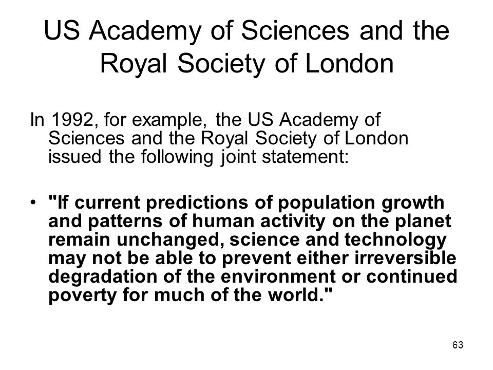 63 US Academy of Sciences and the Royal Society of London In 1992, for example, the US Academy of Sciences and the Royal Society of London issued the following joint statement: If current predictions of population growth and patterns of human activity on the planet remain unchanged, science and technology may not be able to prevent either irreversible degradation of the environment or continued poverty for much of the world.